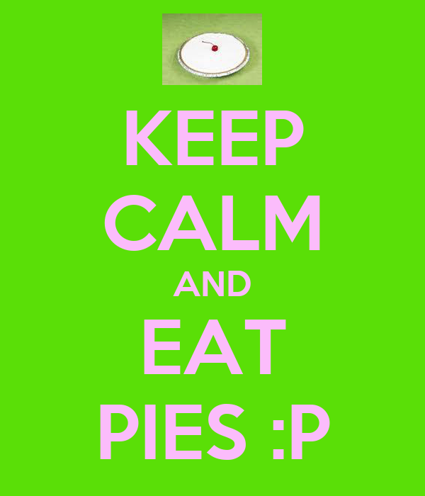 KEEP CALM AND EAT PIES :P