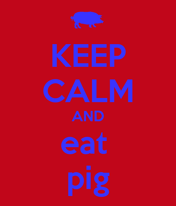 KEEP CALM AND eat  pig
