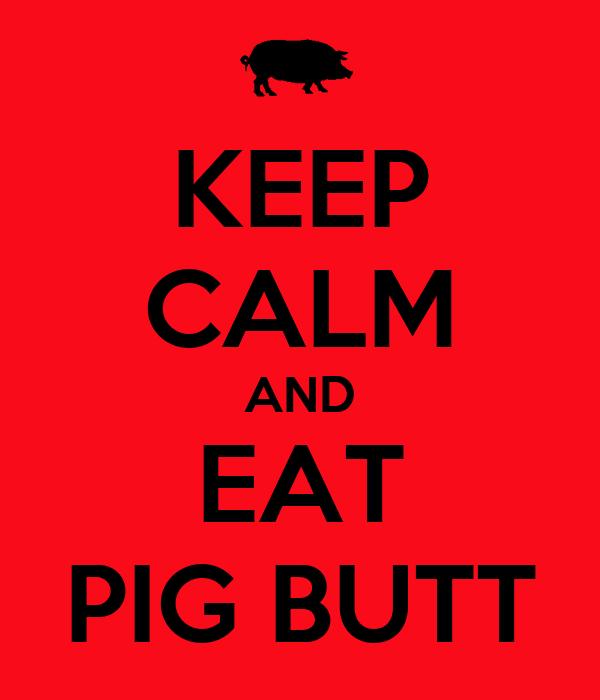 KEEP CALM AND EAT PIG BUTT
