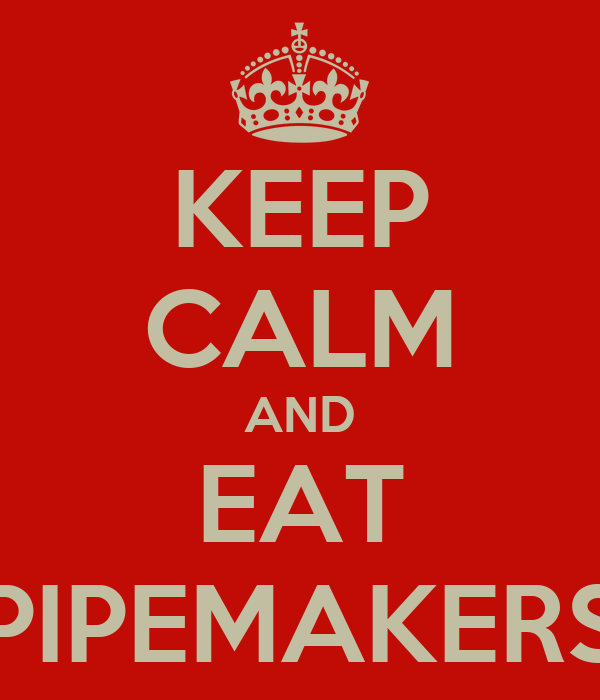 KEEP CALM AND EAT PIPEMAKERS