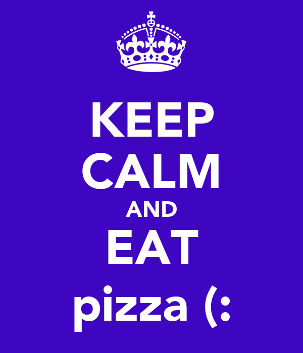 KEEP CALM AND EAT pizza (:
