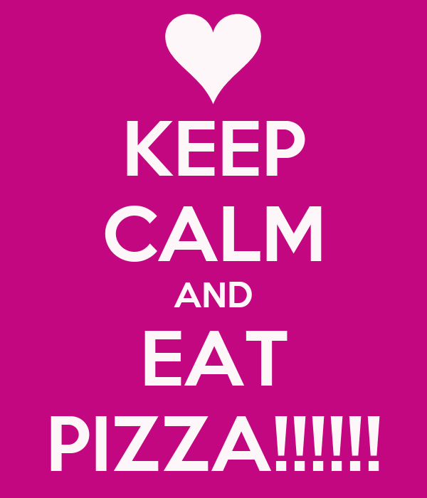 KEEP CALM AND EAT PIZZA!!!!!!