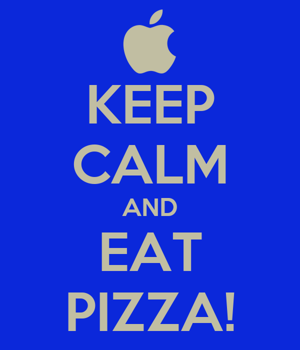 KEEP CALM AND EAT PIZZA!