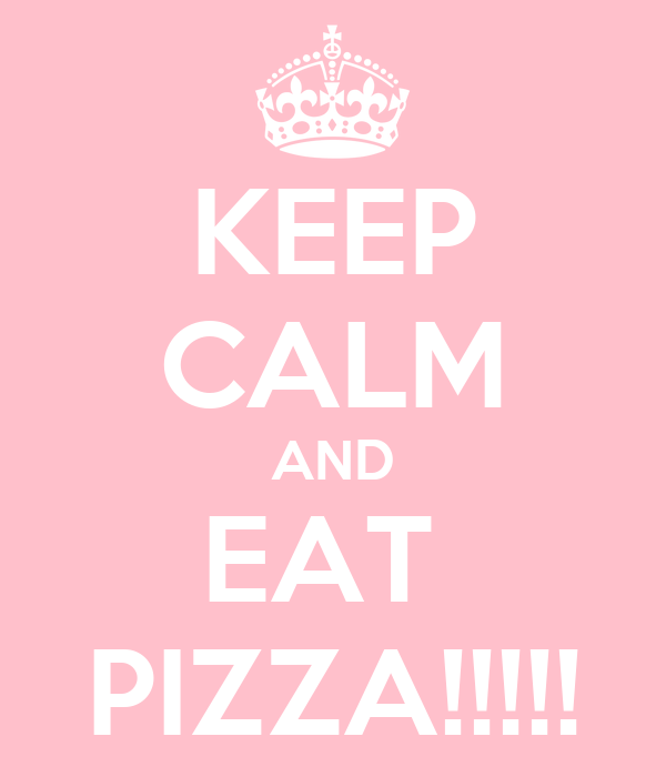 KEEP CALM AND EAT  PIZZA!!!!!