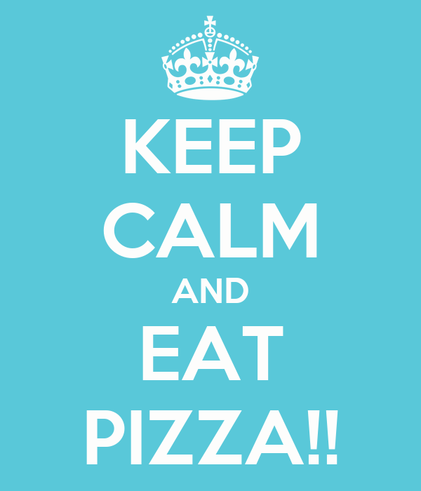 KEEP CALM AND EAT PIZZA!!
