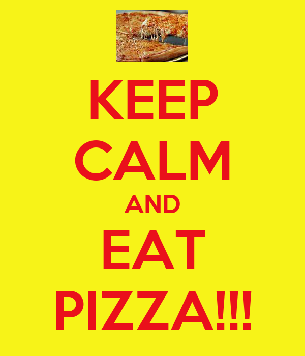 KEEP CALM AND EAT PIZZA!!!