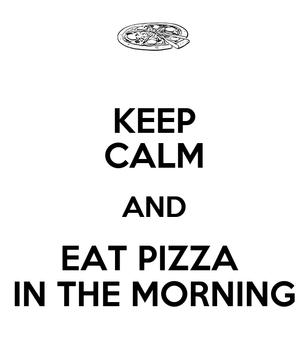 KEEP CALM AND EAT PIZZA  IN THE MORNING