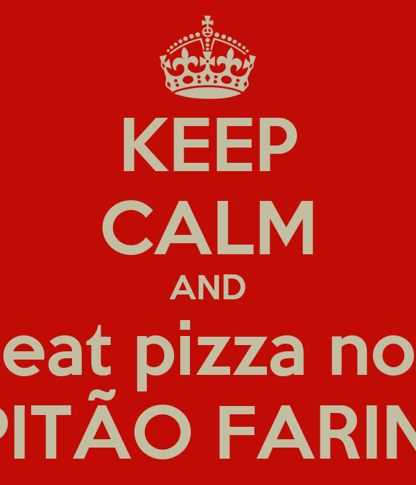 KEEP CALM AND eat pizza no CAPITÃO FARINHA!