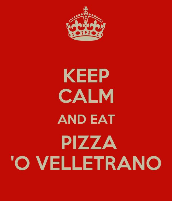 KEEP CALM AND EAT  PIZZA 'O VELLETRANO