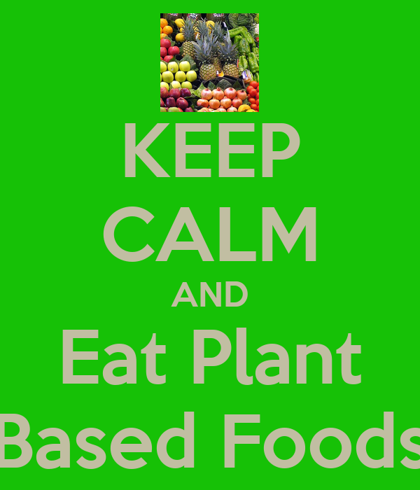 KEEP CALM AND Eat Plant Based Foods