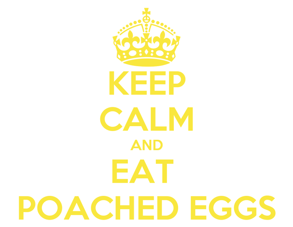 KEEP CALM AND EAT  POACHED EGGS