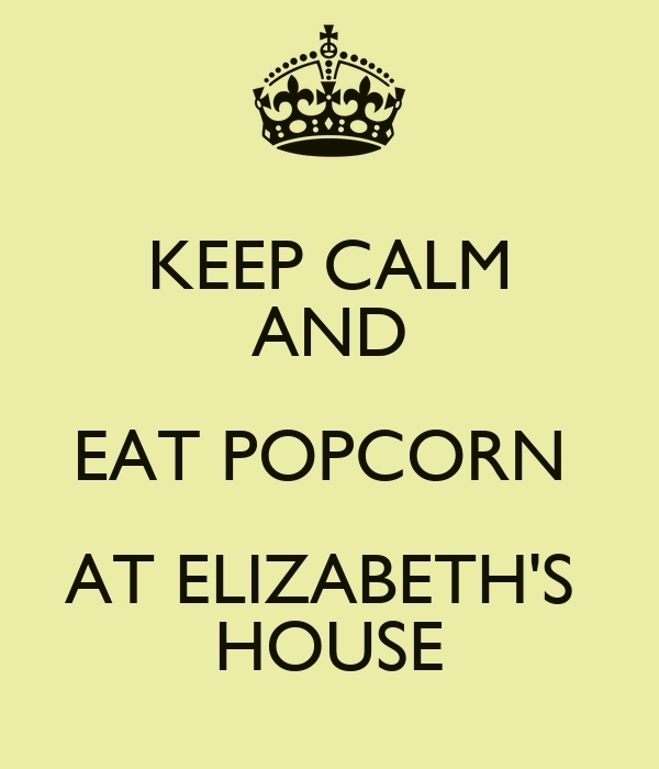 KEEP CALM AND EAT POPCORN  AT ELIZABETH'S  HOUSE