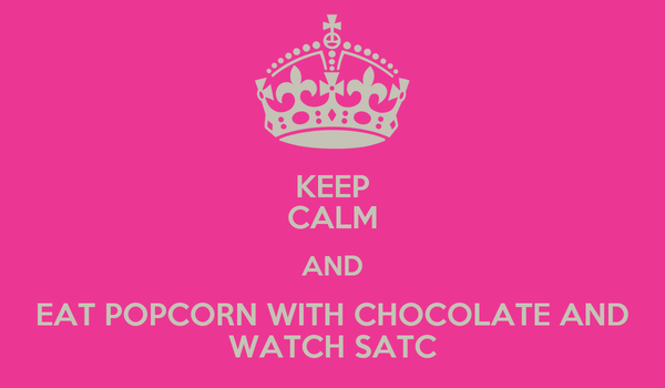KEEP CALM AND EAT POPCORN WITH CHOCOLATE AND WATCH SATC