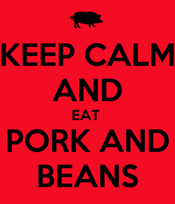 KEEP CALM AND EAT  PORK AND BEANS