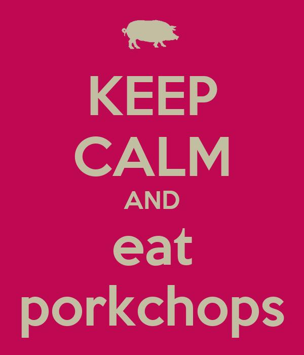 KEEP CALM AND eat porkchops