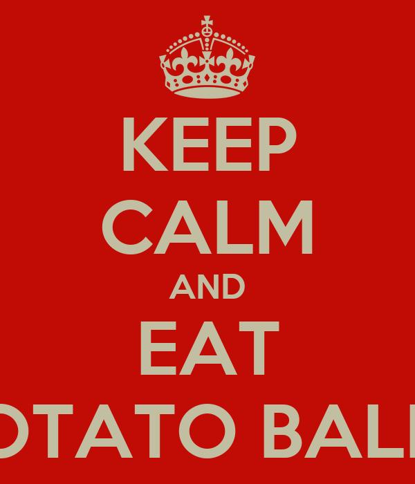 KEEP CALM AND EAT POTATO BALLS