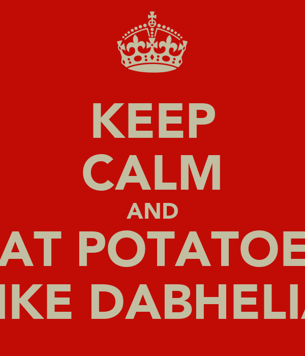 KEEP CALM AND EAT POTATOES LIKE DABHELIA