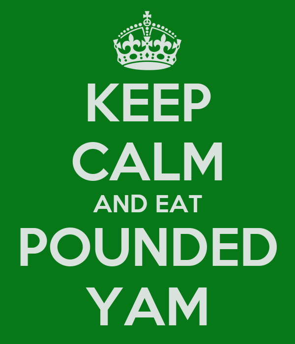 KEEP CALM AND EAT POUNDED YAM