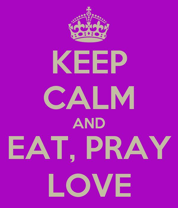 KEEP CALM AND EAT, PRAY LOVE