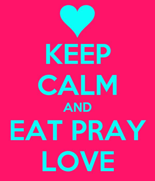 KEEP CALM AND EAT PRAY LOVE