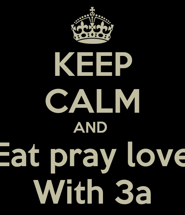 KEEP CALM AND  Eat pray love  With 3a
