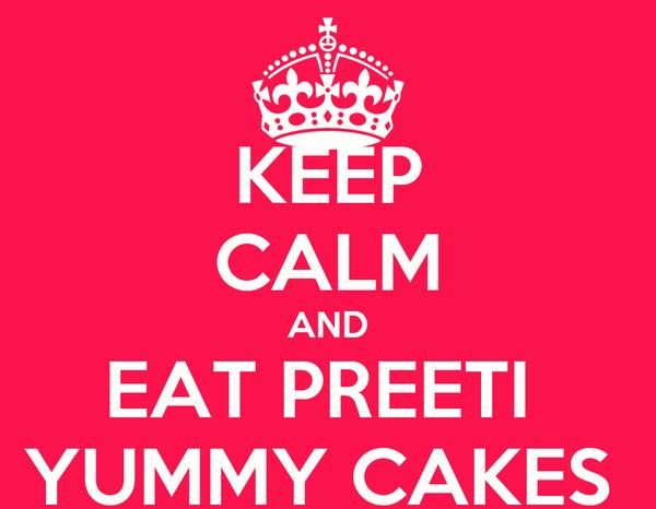 KEEP CALM AND EAT PREETI  YUMMY CAKES