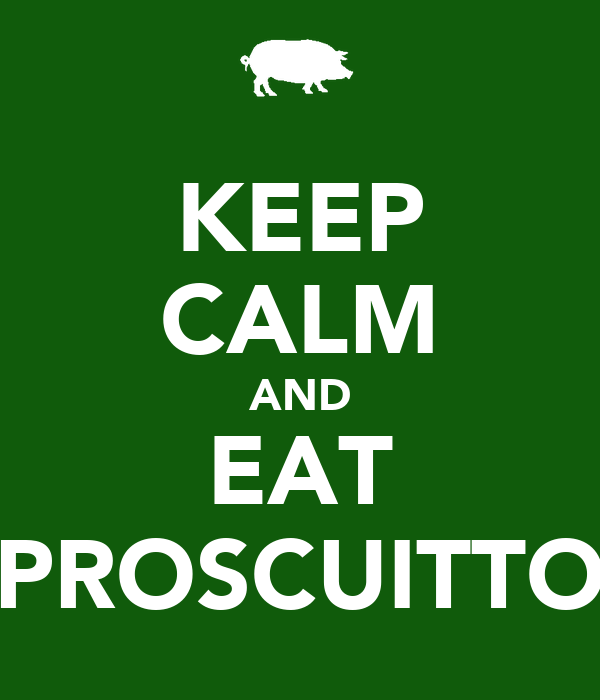 KEEP CALM AND EAT PROSCUITTO