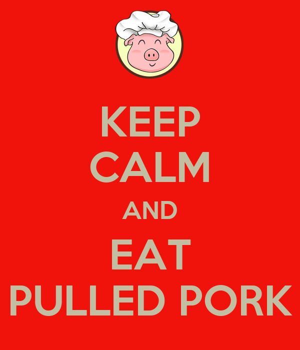 KEEP CALM AND EAT PULLED PORK