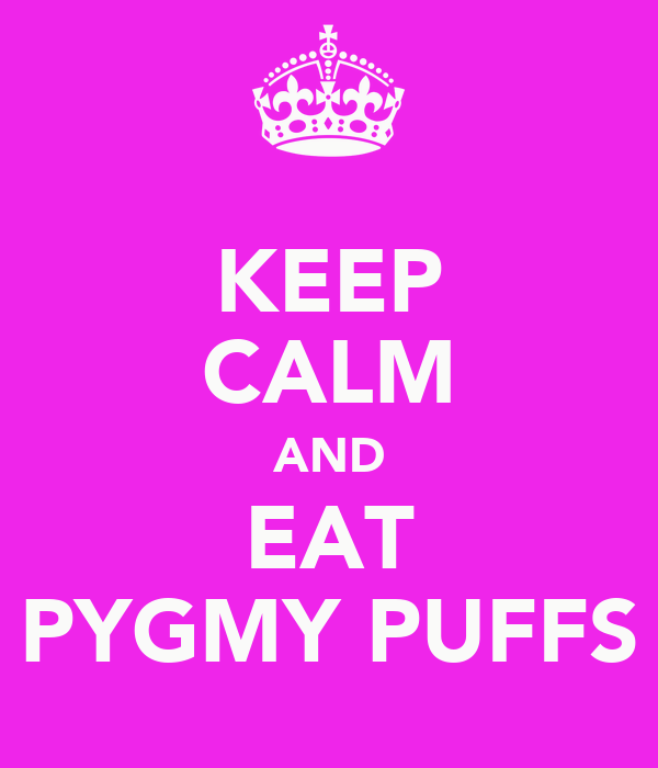 KEEP CALM AND EAT PYGMY PUFFS