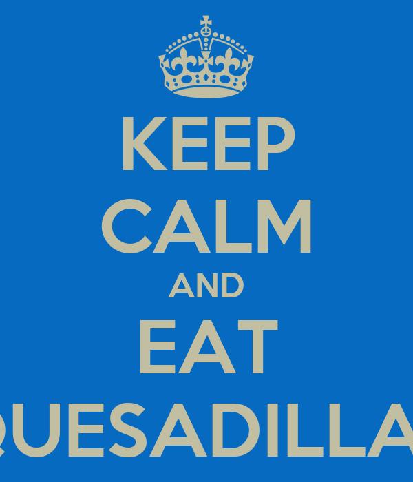 KEEP CALM AND EAT QUESADILLAS