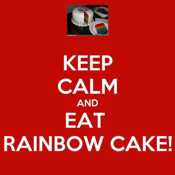 KEEP CALM AND EAT  RAINBOW CAKE!