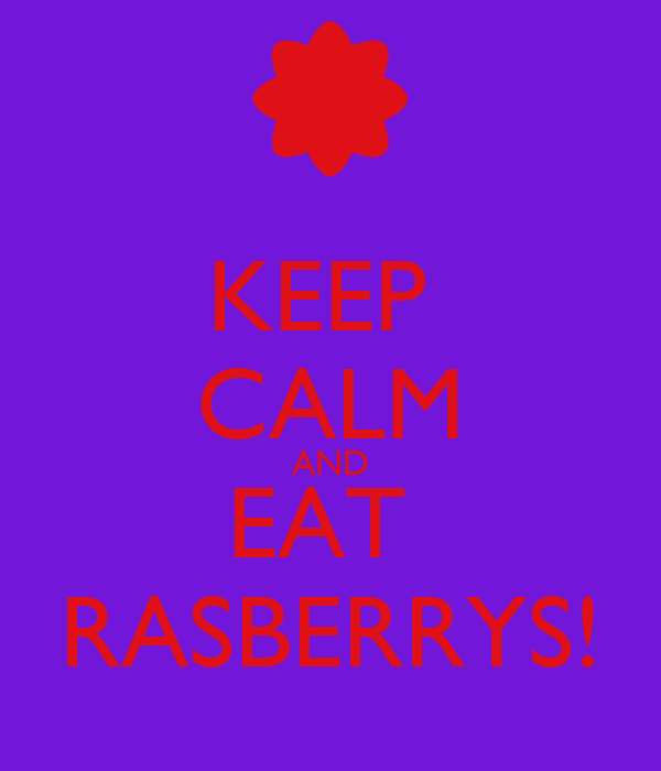 KEEP  CALM AND EAT  RASBERRYS!