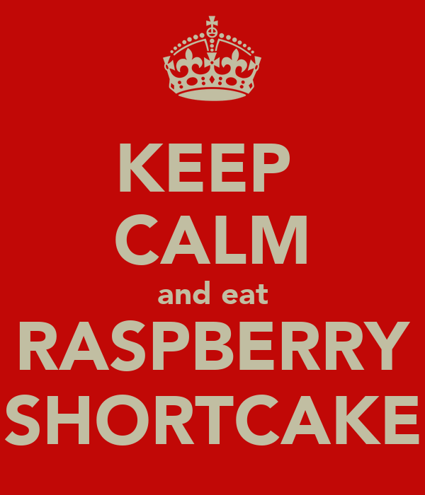 KEEP  CALM and eat RASPBERRY SHORTCAKE