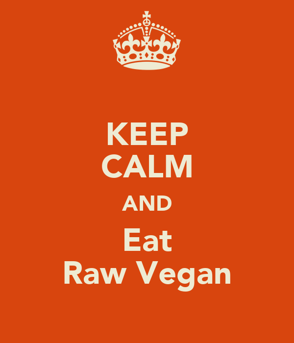 KEEP CALM AND Eat Raw Vegan