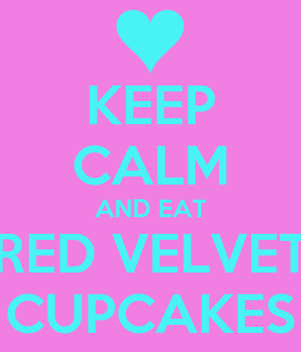 KEEP CALM AND EAT RED VELVET CUPCAKES