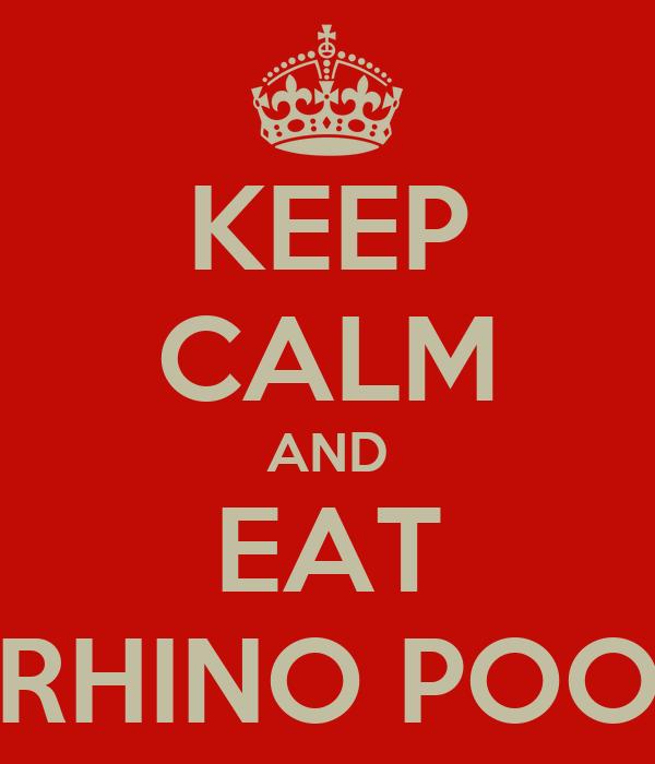 KEEP CALM AND EAT RHINO POO
