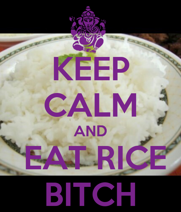 KEEP CALM AND  EAT RICE BITCH