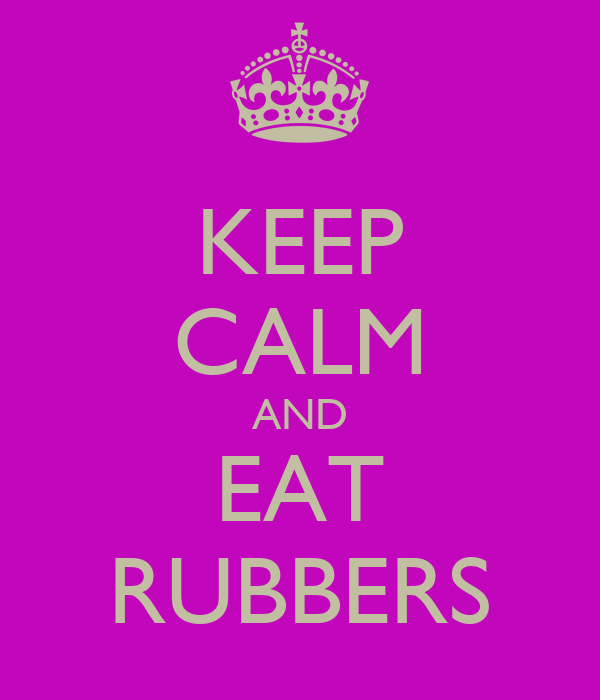 KEEP CALM AND EAT RUBBERS