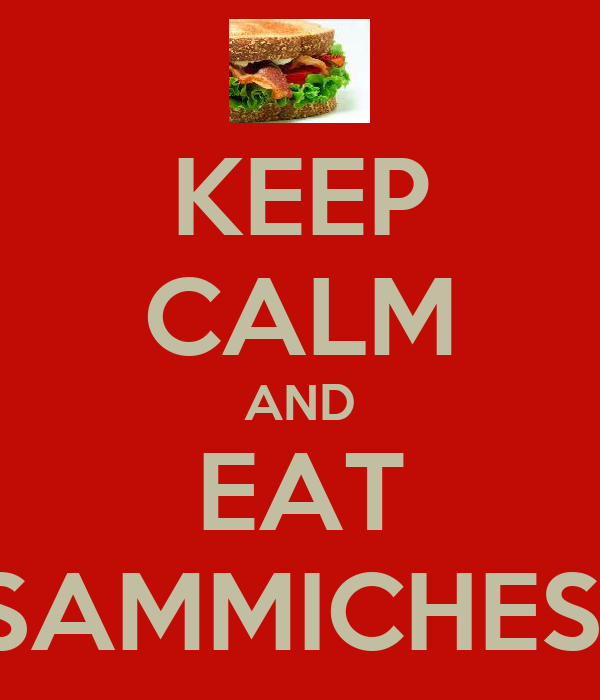 KEEP CALM AND EAT SAMMICHES