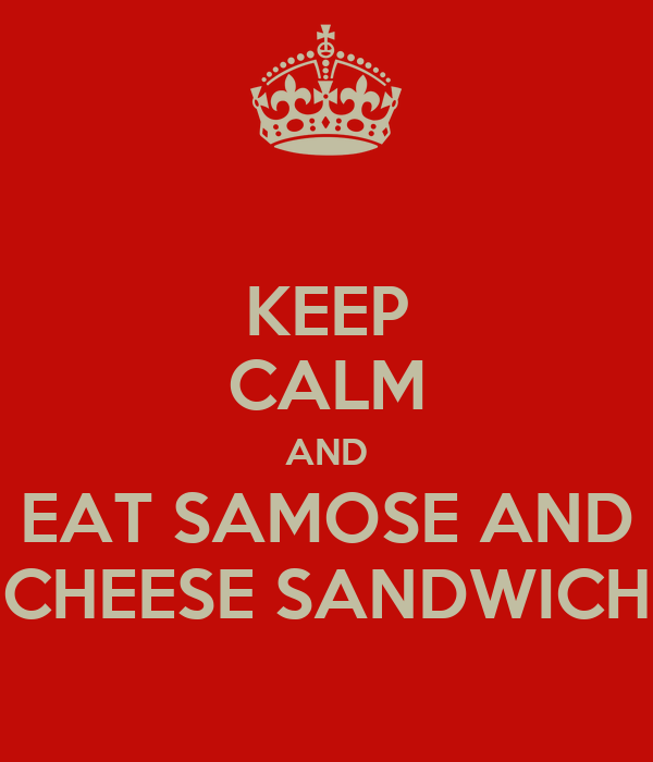 KEEP CALM AND EAT SAMOSE AND CHEESE SANDWICH