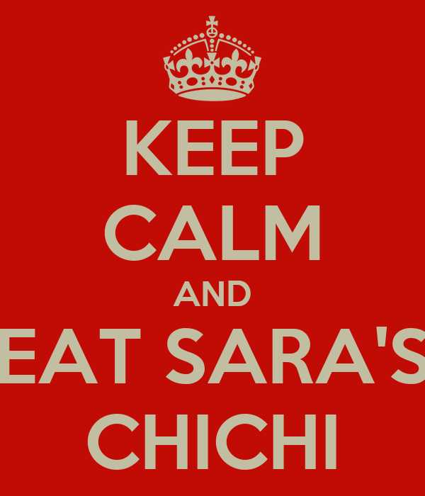 KEEP CALM AND EAT SARA'S CHICHI