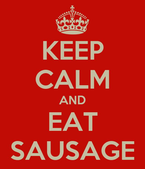 KEEP CALM AND EAT SAUSAGE