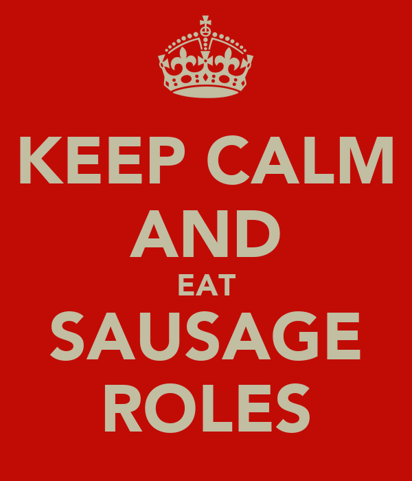 KEEP CALM AND EAT SAUSAGE ROLES