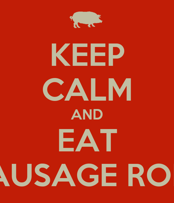 KEEP CALM AND EAT SAUSAGE ROLL