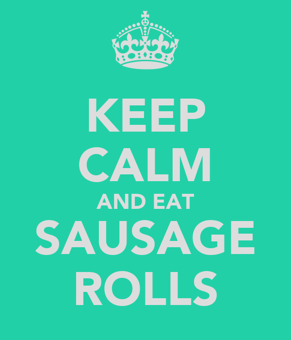 KEEP CALM AND EAT SAUSAGE ROLLS