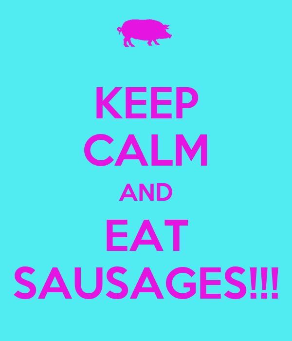 KEEP CALM AND EAT SAUSAGES!!!