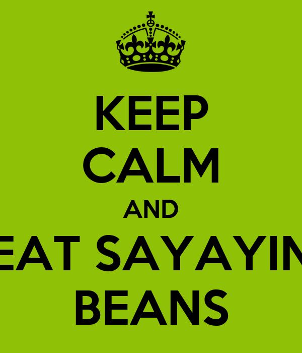 KEEP CALM AND EAT SAYAYIN BEANS