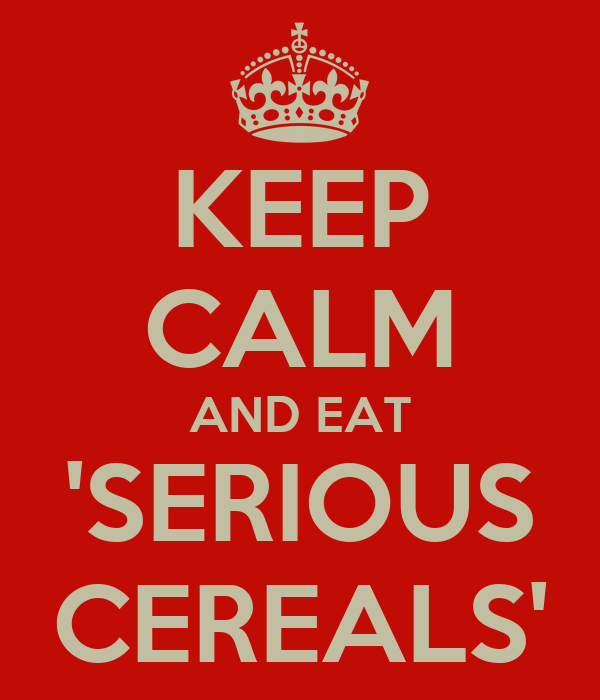 KEEP CALM AND EAT 'SERIOUS CEREALS'