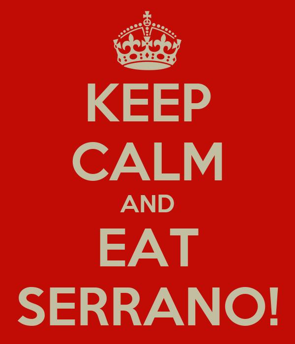 KEEP CALM AND EAT SERRANO!