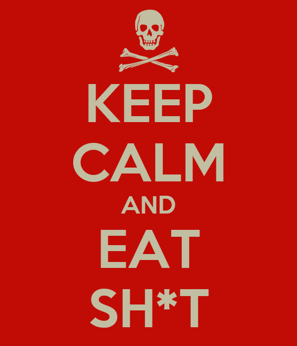 KEEP CALM AND EAT SH*T